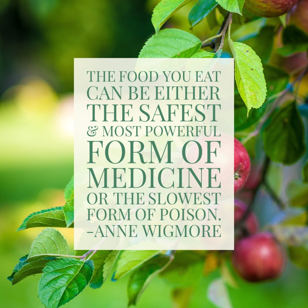 The food we eat can be either the safest and most powerful form of medicine or the slowest form of poison. –Anne Wigmore